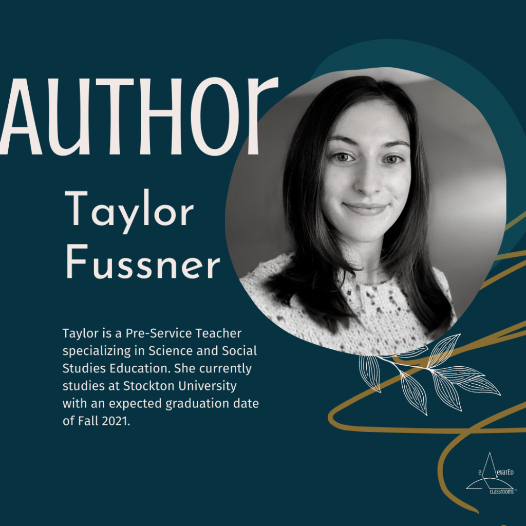 Author Taylor Fussner: Taylor is a Pre-Service Teacher specializing in Science and Social Studies Education. She currently studies at Stockton University with an expected graduation date of Fall 2021.