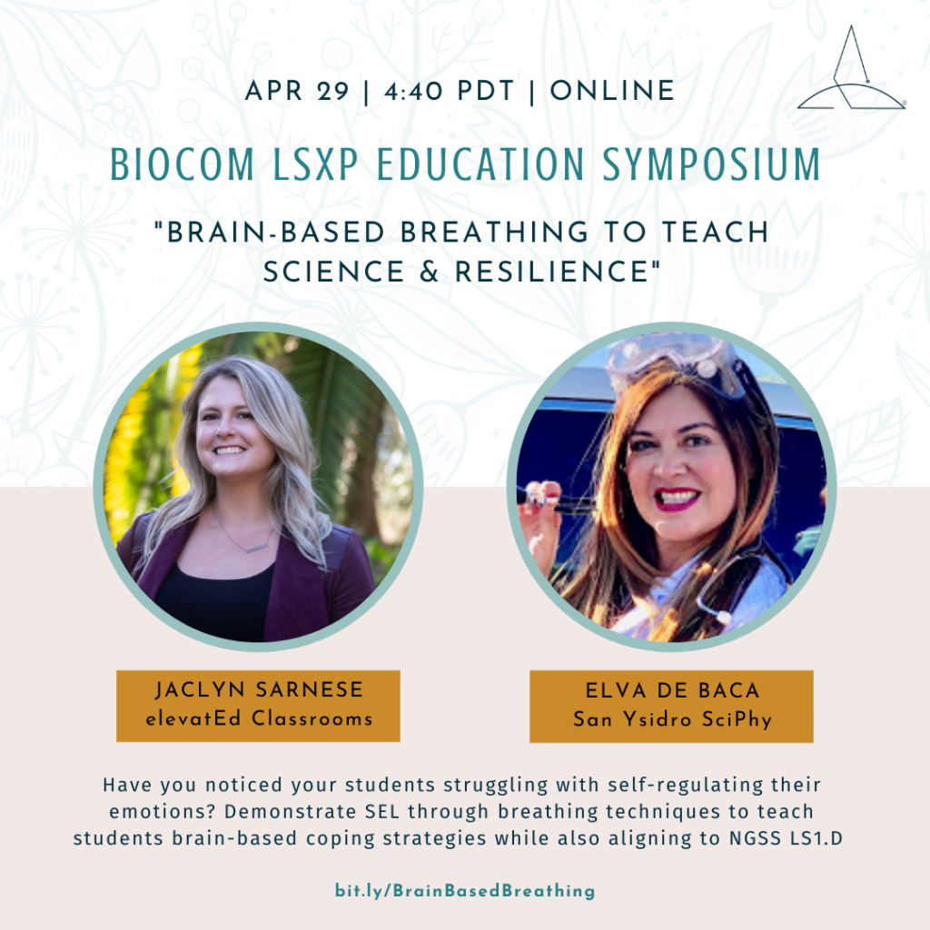 """April 29th, 4:40 pm PDT, Online. BIOCOM LSXP Education Symposium: """"Brain-Based Breathing to Teach Science & Resilience."""" Have you noticed your students struggling with self-regulating their emotions? Demonstrate SEL through breathing techniques to teach students brain-based coping strategies while also aligning to NGSS (LS1.D Sensory Processing). Jaclyn Sarnese, elevatEd Classrooms, and Elva De Baca, San Ysidro Lead SciPhy Teacher"""
